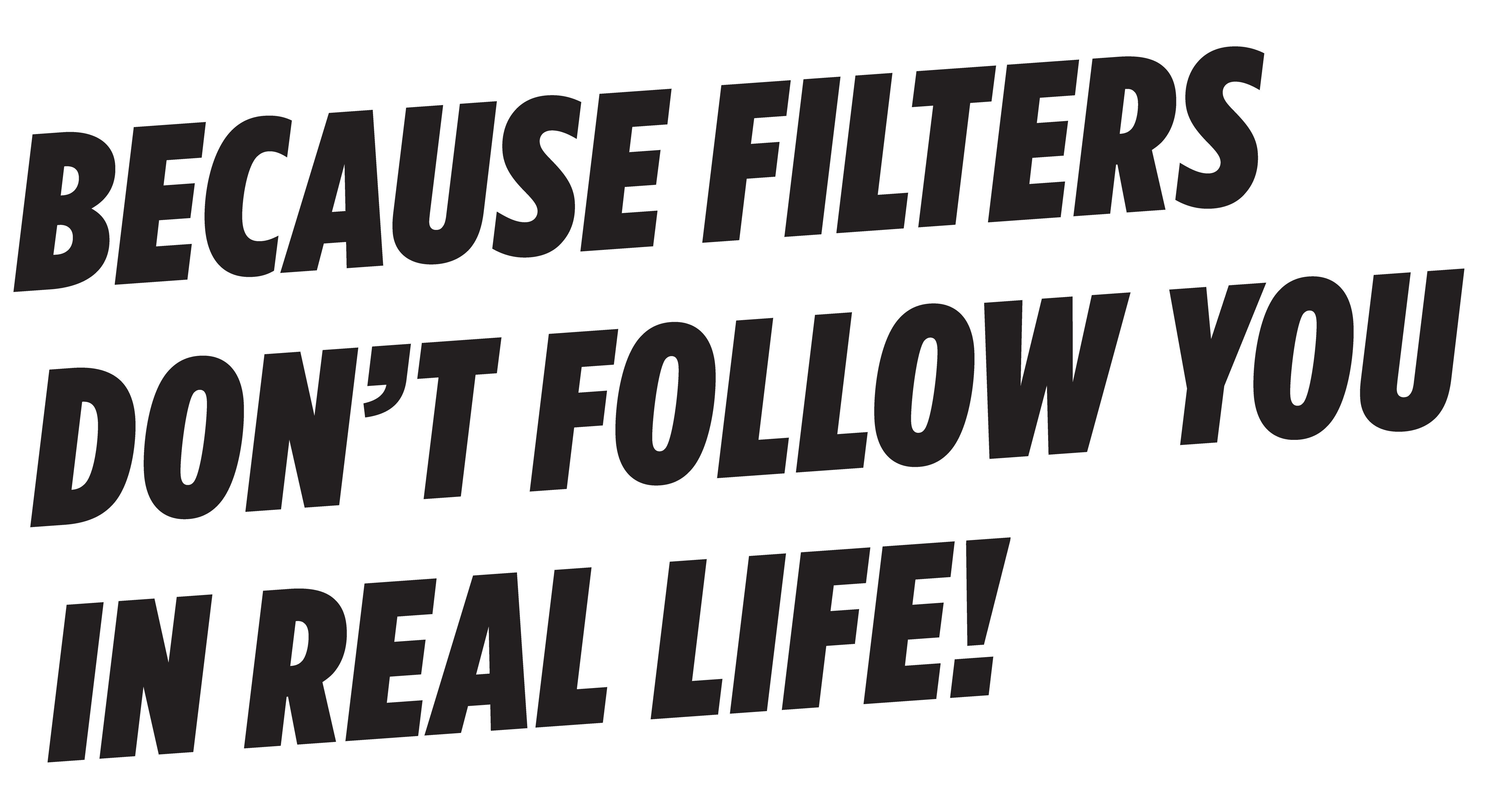 Because filters don't follow you in real life!